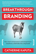 Breakthrough Branding: How Smart Entrepreneurs and Entrapreneurs Transform a Small Idea into a Big Brand, Catherine Kaputa