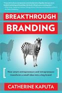 Breakthrough Branding: How Smart Entrepreneurs and Entrapreneurs Transform a Small Idea into a Big Brand, Catherine Kaputa